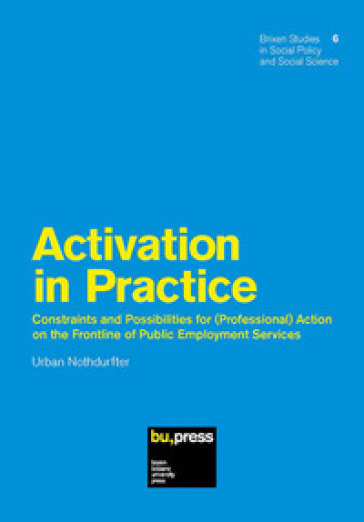 Activation in Practice. Constraints and Possibilities for (Professional) Action on the Frontline of Public Employment Services
