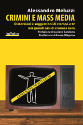 Crimini e mass media. Distorsioni e suggestioni di stampa e tv nei grandi casi di cronaca nera