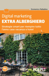 Digital marketing extra-alberghiero. Strategie smart per riempire tutto l anno case vacanza e hotel
