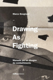 Drawing as fighting. Manuale per un disegno da combattimento. Ediz. illustrata