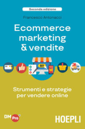 Ecommerce marketing & vendite. Strumenti e strategie per vendere online