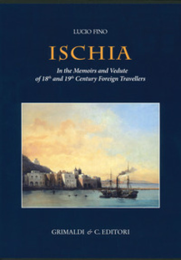 Ischia in the memoirs and vedute of 18th and 19th foreign travellers. Ediz. a colori
