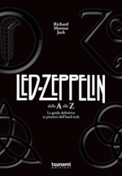 I Led Zeppelin dalla A alla Z. La guida definitiva ai pionieri dell hard rock