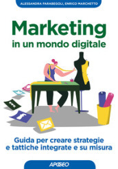 Marketing in un mondo digitale. Guida per creare strategie e tattiche integrate e su misura