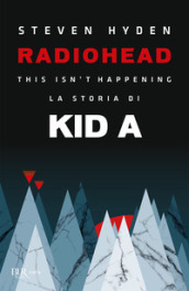 Radiohead. This isn t happening. La storia di Kid A