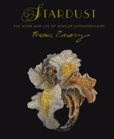 Stardust. Life and work of jeweler extraordinaire Frederic Zaavy. Ediz. illustrata