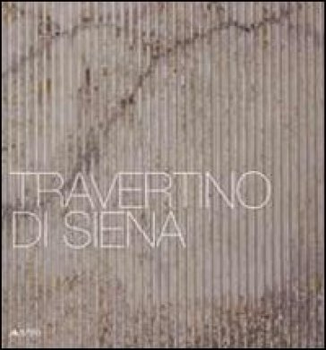 Travertino di Siena. Ediz. italiana e inglese