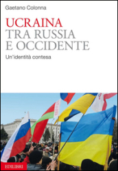 Ucraina. Tra Russia e Occidente. Un identità contesa