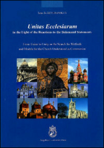 Unitas ecclesiarum in the light of the reactions to the Balamand Statement. From union to unity or the search for methods and models for the Church understood...