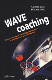 Wave coaching. Come sviluppare l intelligenza emotiva e diventare un grande leader
