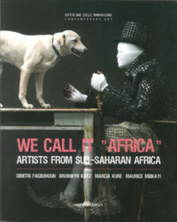 We call it «Africa». Artists from Sub-saharan Africa. Dimitri Fagbohoun, Katz Bronwyn, Marcia Kure, Maurice Mbikayi