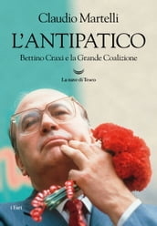 L antipatico. Bettino Craxi e la grande coalizione