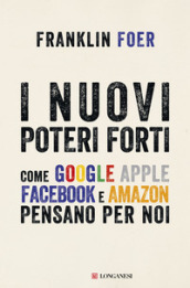 I nuovi poteri forti. Come Google Apple Facebook e Amazon pensano per noi